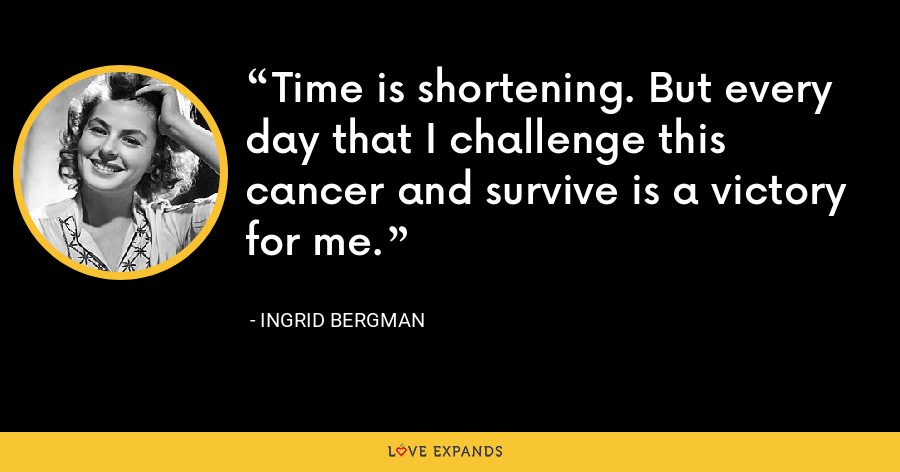 Time is shortening. But every day that I challenge this cancer and survive is a victory for me. - Ingrid Bergman