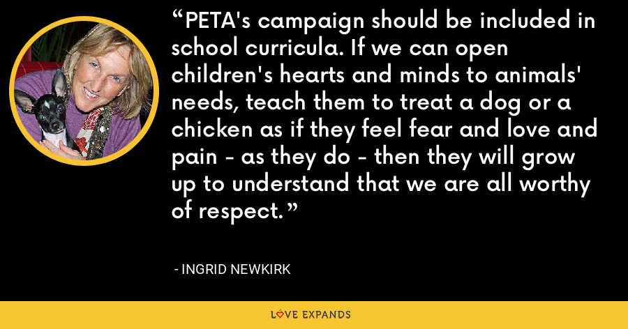 PETA's campaign should be included in school curricula. If we can open children's hearts and minds to animals' needs, teach them to treat a dog or a chicken as if they feel fear and love and pain - as they do - then they will grow up to understand that we are all worthy of respect. - Ingrid Newkirk