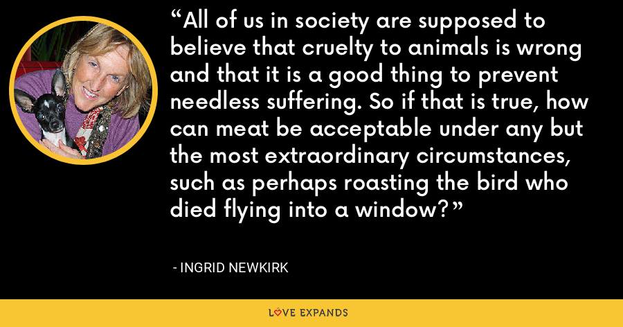 All of us in society are supposed to believe that cruelty to animals is wrong and that it is a good thing to prevent needless suffering. So if that is true, how can meat be acceptable under any but the most extraordinary circumstances, such as perhaps roasting the bird who died flying into a window? - Ingrid Newkirk