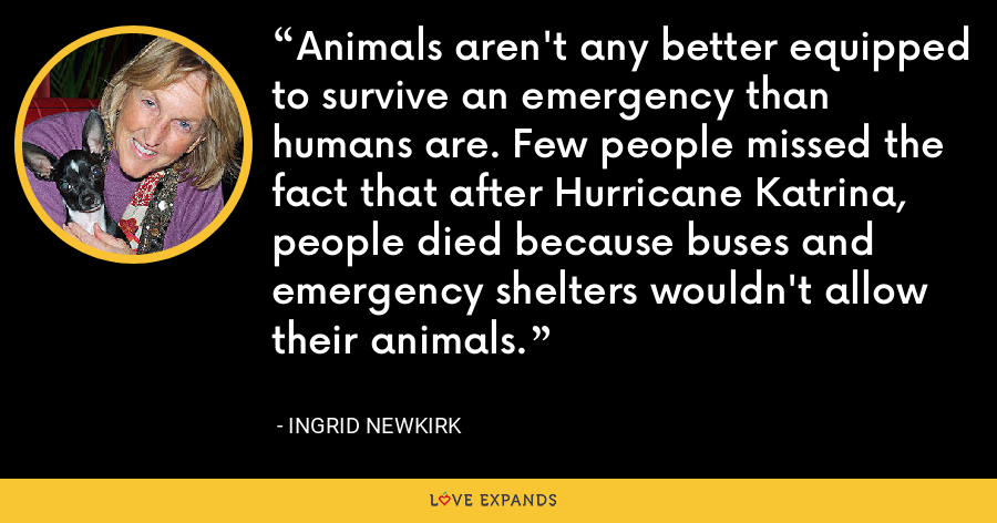 Animals aren't any better equipped to survive an emergency than humans are. Few people missed the fact that after Hurricane Katrina, people died because buses and emergency shelters wouldn't allow their animals. - Ingrid Newkirk