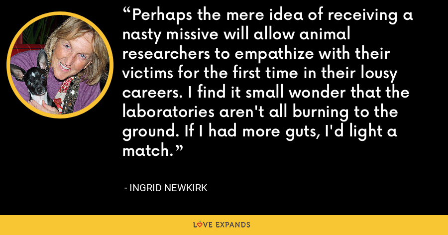 Perhaps the mere idea of receiving a nasty missive will allow animal researchers to empathize with their victims for the first time in their lousy careers. I find it small wonder that the laboratories aren't all burning to the ground. If I had more guts, I'd light a match. - Ingrid Newkirk