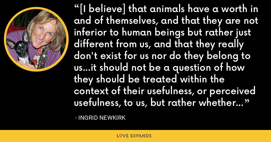 [I believe] that animals have a worth in and of themselves, and that they are not inferior to human beings but rather just different from us, and that they really don't exist for us nor do they belong to us...it should not be a question of how they should be treated within the context of their usefulness, or perceived usefulness, to us, but rather whether we have a right to use them at all. - Ingrid Newkirk