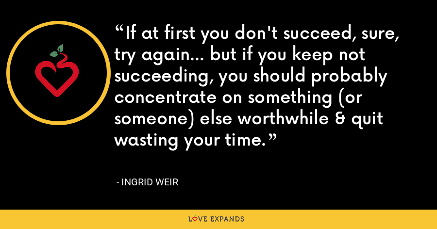 If at first you don't succeed, sure, try again... but if you keep not succeeding, you should probably concentrate on something (or someone) else worthwhile & quit wasting your time. - Ingrid Weir