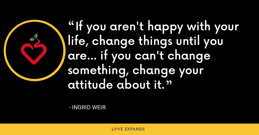 If you aren't happy with your life, change things until you are... if you can't change something, change your attitude about it. - Ingrid Weir