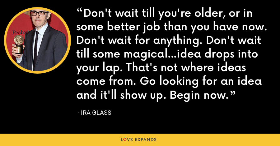 Don't wait till you're older, or in some better job than you have now. Don't wait for anything. Don't wait till some magical...idea drops into your lap. That's not where ideas come from. Go looking for an idea and it'll show up. Begin now. - Ira Glass