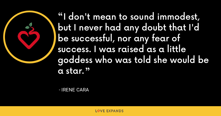 I don't mean to sound immodest, but I never had any doubt that I'd be successful, nor any fear of success. I was raised as a little goddess who was told she would be a star. - Irene Cara