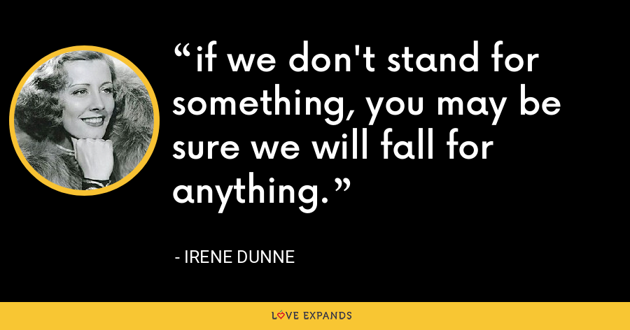 if we don't stand for something, you may be sure we will fall for anything. - Irene Dunne