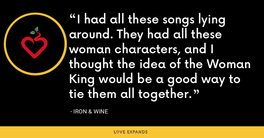 I had all these songs lying around. They had all these woman characters, and I thought the idea of the Woman King would be a good way to tie them all together. - Iron & Wine