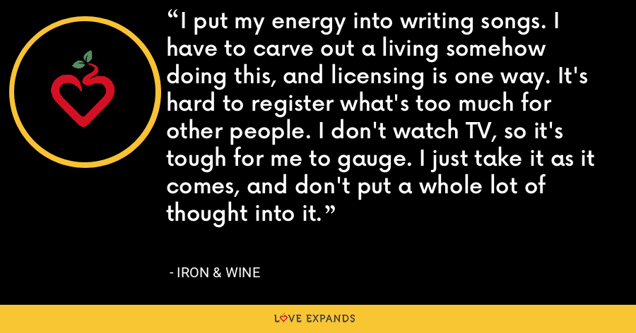 I put my energy into writing songs. I have to carve out a living somehow doing this, and licensing is one way. It's hard to register what's too much for other people. I don't watch TV, so it's tough for me to gauge. I just take it as it comes, and don't put a whole lot of thought into it. - Iron & Wine