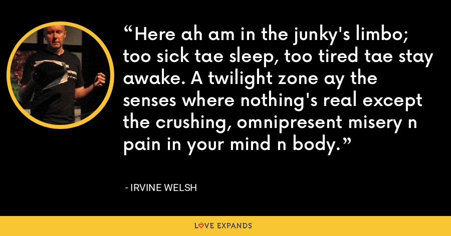 Here ah am in the junky's limbo; too sick tae sleep, too tired tae stay awake. A twilight zone ay the senses where nothing's real except the crushing, omnipresent misery n pain in your mind n body. - Irvine Welsh