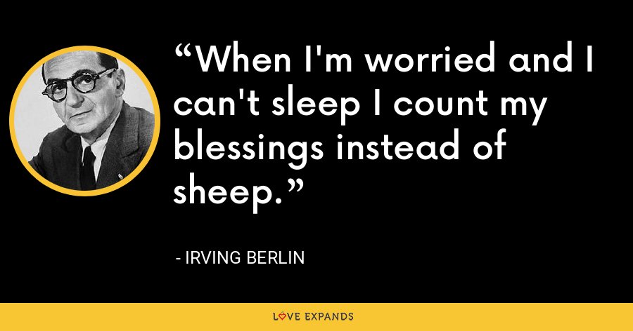 When I'm worried and I can't sleep I count my blessings instead of sheep. - Irving Berlin