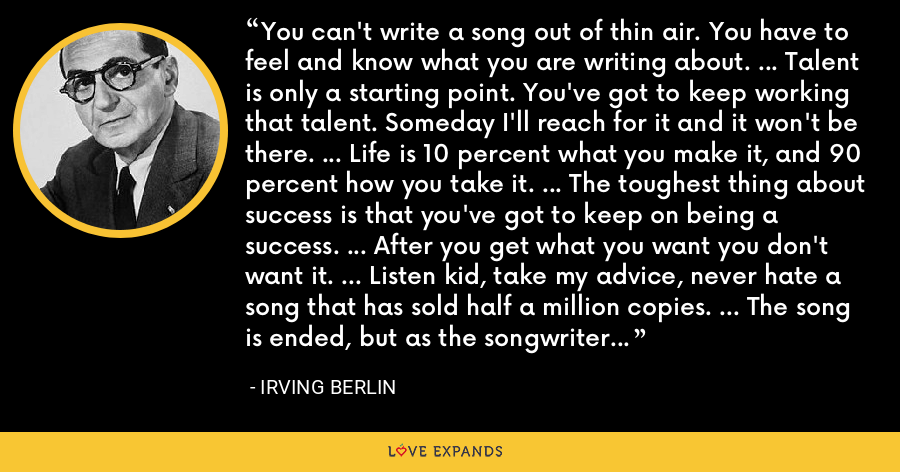 You can't write a song out of thin air. You have to feel and know what you are writing about. ... Talent is only a starting point. You've got to keep working that talent. Someday I'll reach for it and it won't be there. ... Life is 10 percent what you make it, and 90 percent how you take it. ... The toughest thing about success is that you've got to keep on being a success. ... After you get what you want you don't want it. ... Listen kid, take my advice, never hate a song that has sold half a million copies. ... The song is ended, but as the songwriter wrote, the melody lingers on. - Irving Berlin
