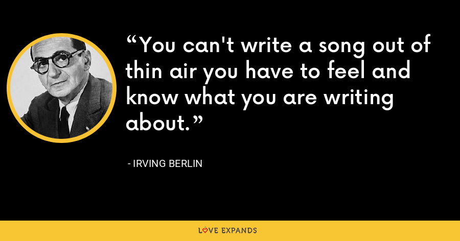 You can't write a song out of thin air you have to feel and know what you are writing about. - Irving Berlin
