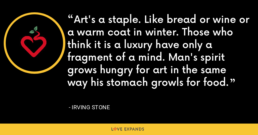 Art's a staple. Like bread or wine or a warm coat in winter. Those who think it is a luxury have only a fragment of a mind. Man's spirit grows hungry for art in the same way his stomach growls for food. - Irving Stone