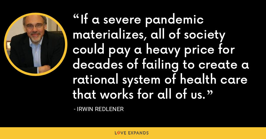 If a severe pandemic materializes, all of society could pay a heavy price for decades of failing to create a rational system of health care that works for all of us. - Irwin Redlener