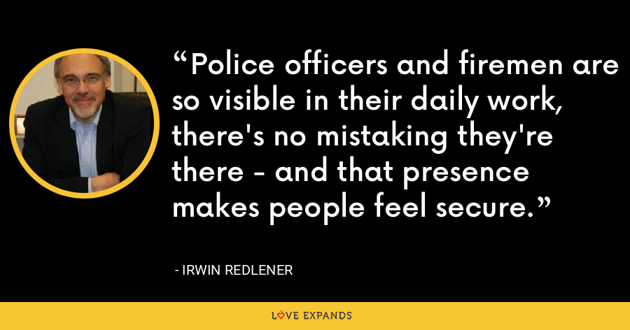 Police officers and firemen are so visible in their daily work, there's no mistaking they're there - and that presence makes people feel secure. - Irwin Redlener