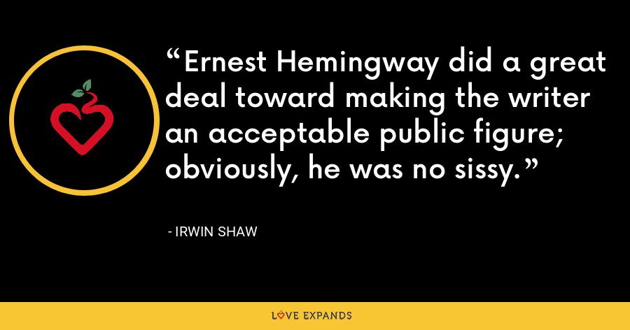 Ernest Hemingway did a great deal toward making the writer an acceptable public figure; obviously, he was no sissy. - Irwin Shaw
