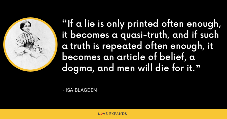 If a lie is only printed often enough, it becomes a quasi-truth, and if such a truth is repeated often enough, it becomes an article of belief, a dogma, and men will die for it. - Isa Blagden