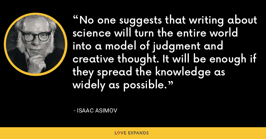 No one suggests that writing about science will turn the entire world into a model of judgment and creative thought. It will be enough if they spread the knowledge as widely as possible. - Isaac Asimov