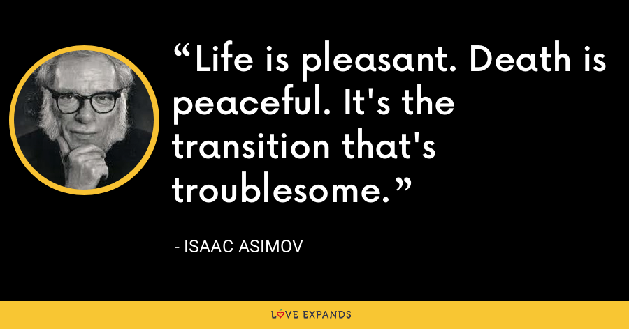 Life is pleasant. Death is peaceful. It's the transition that's troublesome. - Isaac Asimov