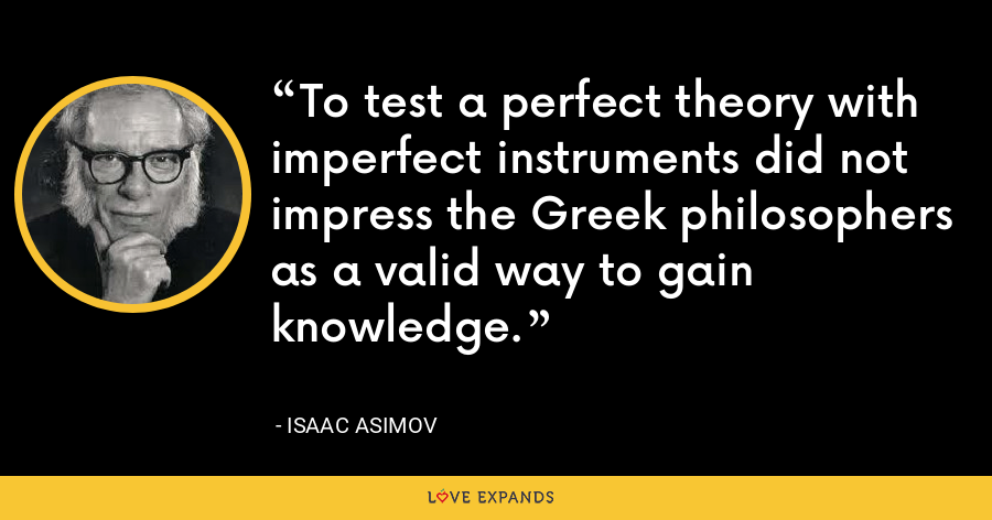 To test a perfect theory with imperfect instruments did not impress the Greek philosophers as a valid way to gain knowledge. - Isaac Asimov
