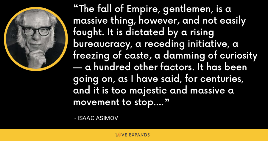 The fall of Empire, gentlemen, is a massive thing, however, and not easily fought. It is dictated by a rising bureaucracy, a receding initiative, a freezing of caste, a damming of curiosity — a hundred other factors. It has been going on, as I have said, for centuries, and it is too majestic and massive a movement to stop. - Isaac Asimov