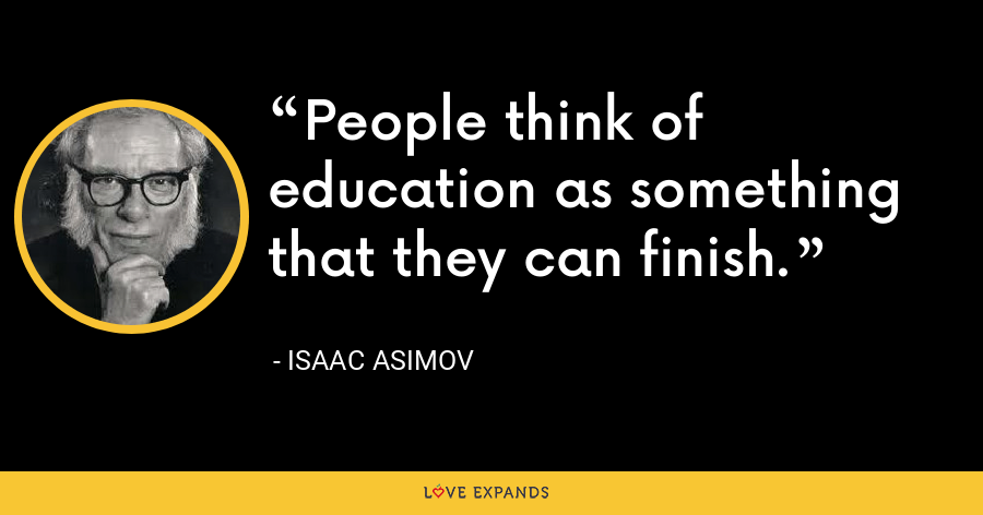 People think of education as something that they can finish. - Isaac Asimov