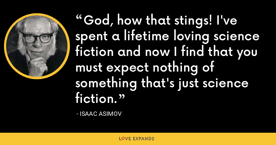 God, how that stings! I've spent a lifetime loving science fiction and now I find that you must expect nothing of something that's just science fiction. - Isaac Asimov