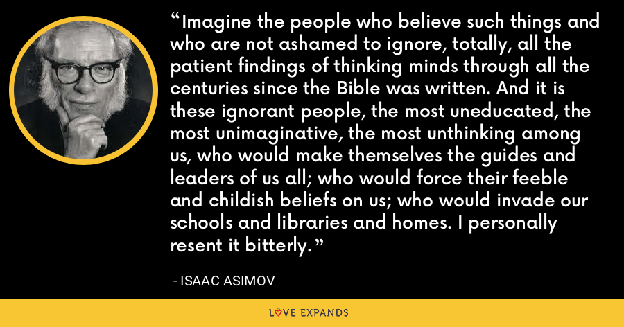 Imagine the people who believe such things and who are not ashamed to ignore, totally, all the patient findings of thinking minds through all the centuries since the Bible was written. And it is these ignorant people, the most uneducated, the most unimaginative, the most unthinking among us, who would make themselves the guides and leaders of us all; who would force their feeble and childish beliefs on us; who would invade our schools and libraries and homes. I personally resent it bitterly. - Isaac Asimov