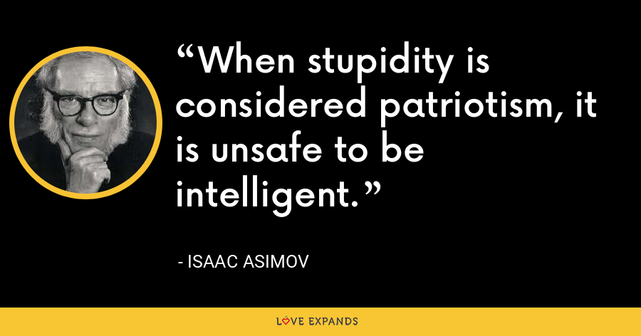 When stupidity is considered patriotism, it is unsafe to be intelligent. - Isaac Asimov