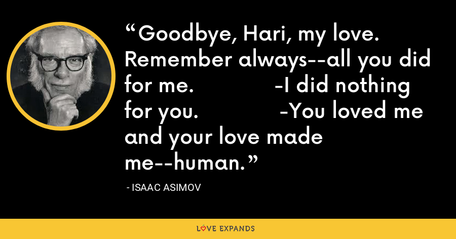 Goodbye, Hari, my love. Remember always--all you did for me.             -I did nothing for you.             -You loved me and your love made me--human. - Isaac Asimov