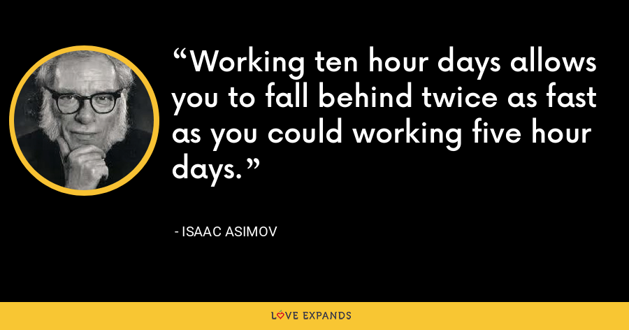 Working ten hour days allows you to fall behind twice as fast as you could working five hour days. - Isaac Asimov