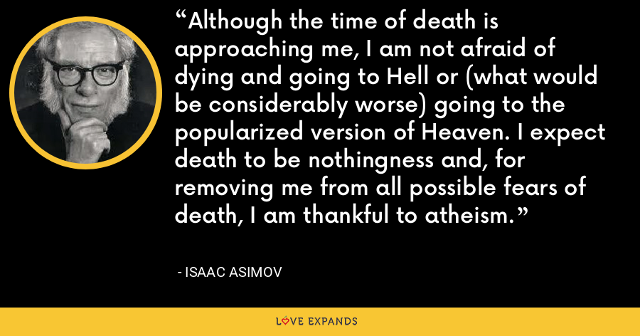 Although the time of death is approaching me, I am not afraid of dying and going to Hell or (what would be considerably worse) going to the popularized version of Heaven. I expect death to be nothingness and, for removing me from all possible fears of death, I am thankful to atheism. - Isaac Asimov