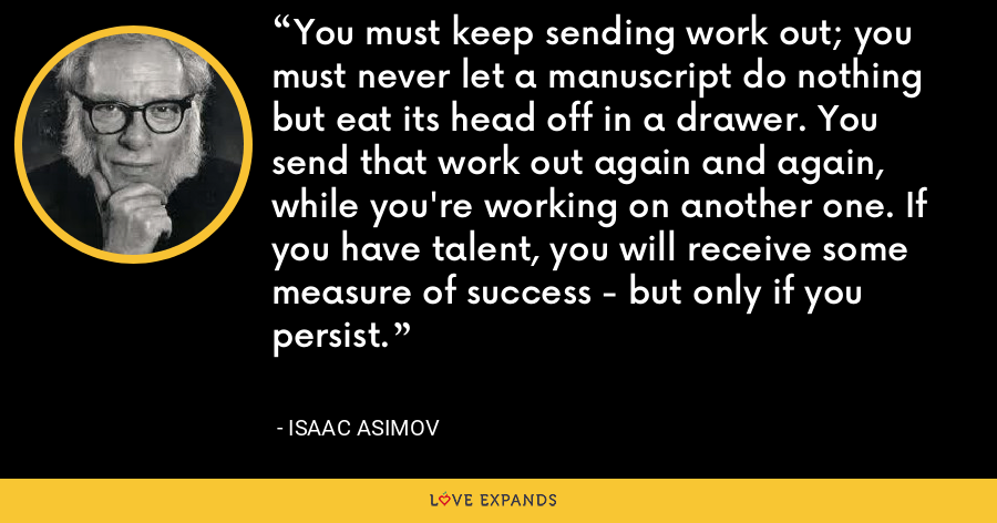 You must keep sending work out; you must never let a manuscript do nothing but eat its head off in a drawer. You send that work out again and again, while you're working on another one. If you have talent, you will receive some measure of success - but only if you persist. - Isaac Asimov