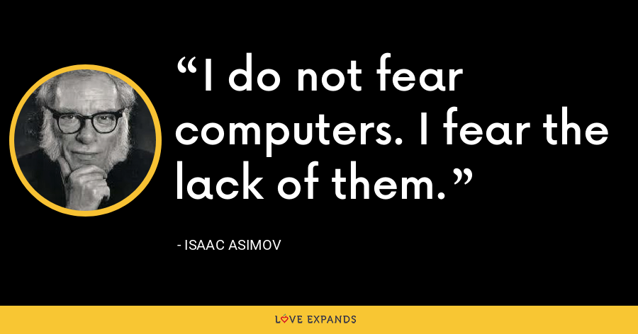 I do not fear computers. I fear the lack of them. - Isaac Asimov