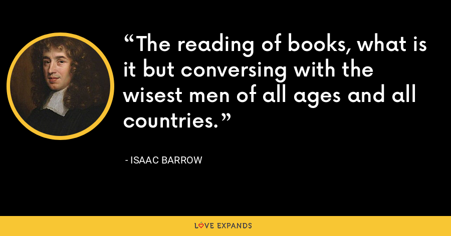The reading of books, what is it but conversing with the wisest men of all ages and all countries. - Isaac Barrow