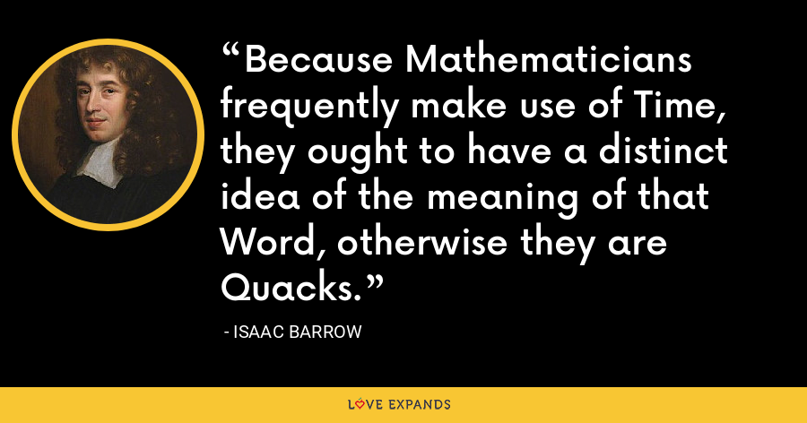 Because Mathematicians frequently make use of Time, they ought to have a distinct idea of the meaning of that Word, otherwise they are Quacks. - Isaac Barrow