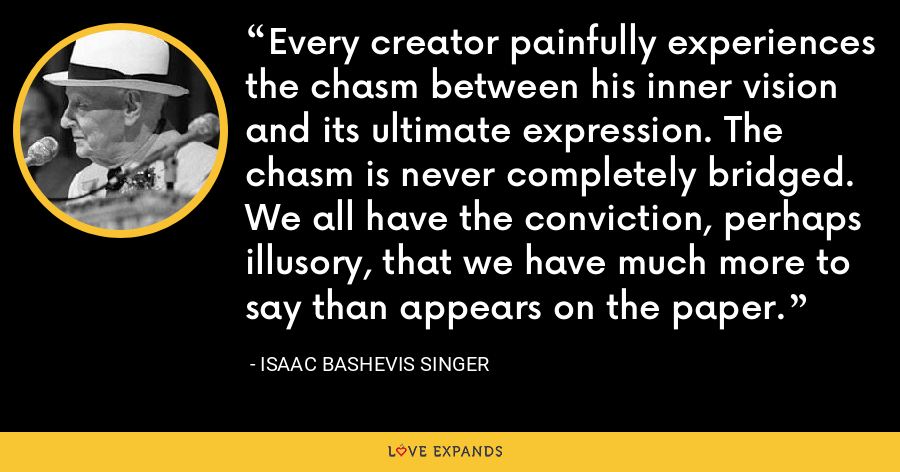 Every creator painfully experiences the chasm between his inner vision and its ultimate expression. The chasm is never completely bridged. We all have the conviction, perhaps illusory, that we have much more to say than appears on the paper. - Isaac Bashevis Singer