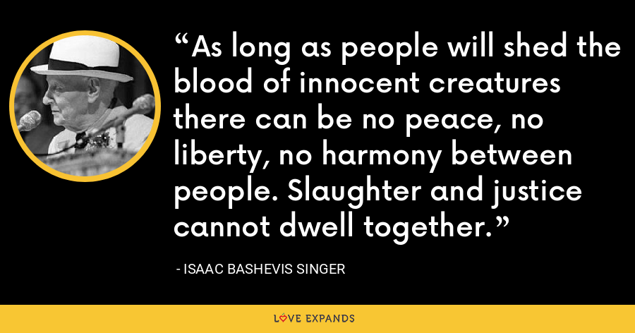 As long as people will shed the blood of innocent creatures there can be no peace, no liberty, no harmony between people. Slaughter and justice cannot dwell together. - Isaac Bashevis Singer