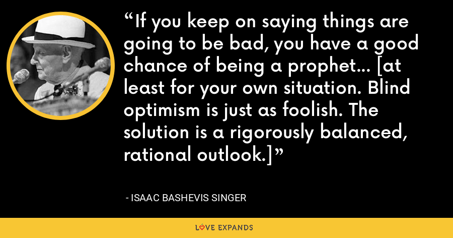 If you keep on saying things are going to be bad, you have a good chance of being a prophet... [at least for your own situation. Blind optimism is just as foolish. The solution is a rigorously balanced, rational outlook.] - Isaac Bashevis Singer