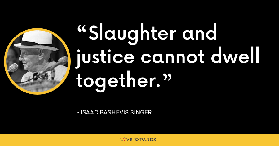 Slaughter and justice cannot dwell together. - Isaac Bashevis Singer