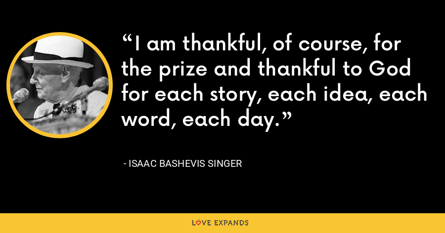 I am thankful, of course, for the prize and thankful to God for each story, each idea, each word, each day. - Isaac Bashevis Singer