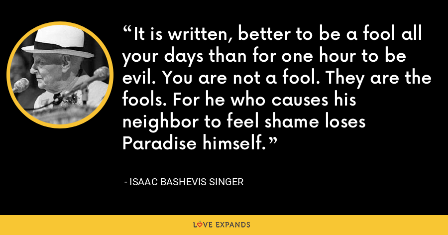 It is written, better to be a fool all your days than for one hour to be evil. You are not a fool. They are the fools. For he who causes his neighbor to feel shame loses Paradise himself. - Isaac Bashevis Singer