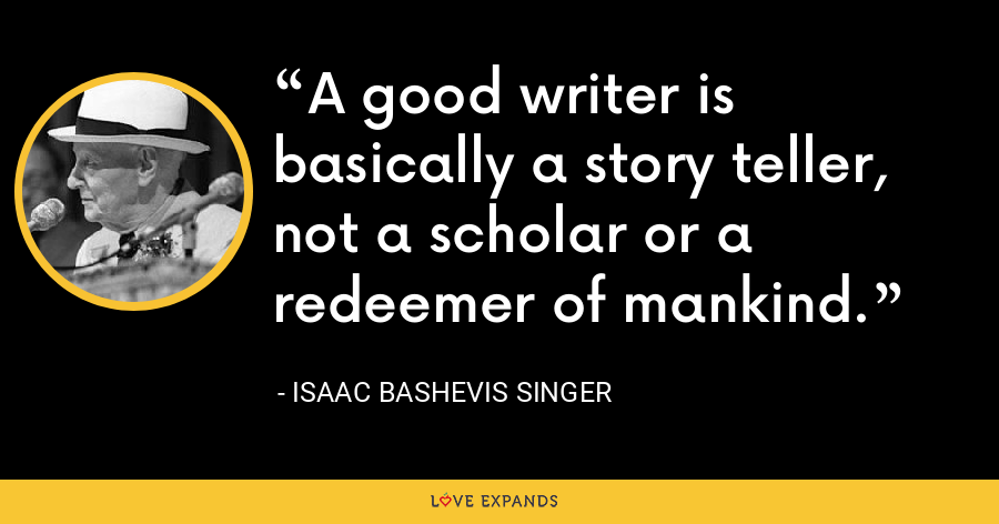 A good writer is basically a story teller, not a scholar or a redeemer of mankind. - Isaac Bashevis Singer