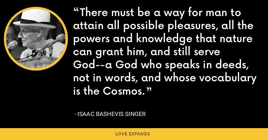 There must be a way for man to attain all possible pleasures, all the powers and knowledge that nature can grant him, and still serve God--a God who speaks in deeds, not in words, and whose vocabulary is the Cosmos. - Isaac Bashevis Singer