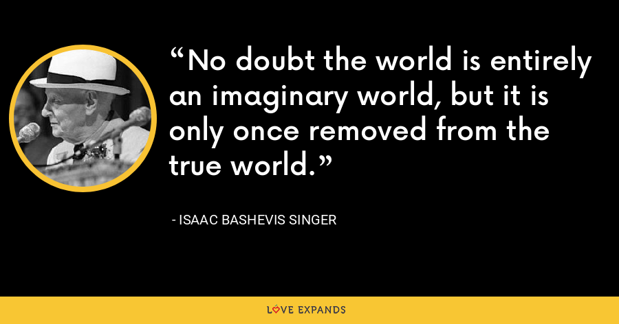 No doubt the world is entirely an imaginary world, but it is only once removed from the true world. - Isaac Bashevis Singer