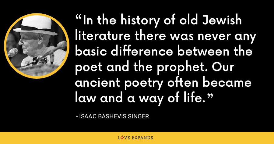 In the history of old Jewish literature there was never any basic difference between the poet and the prophet. Our ancient poetry often became law and a way of life. - Isaac Bashevis Singer