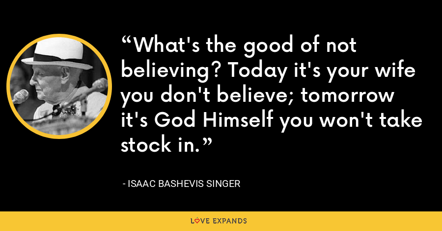 What's the good of not believing? Today it's your wife you don't believe; tomorrow it's God Himself you won't take stock in. - Isaac Bashevis Singer