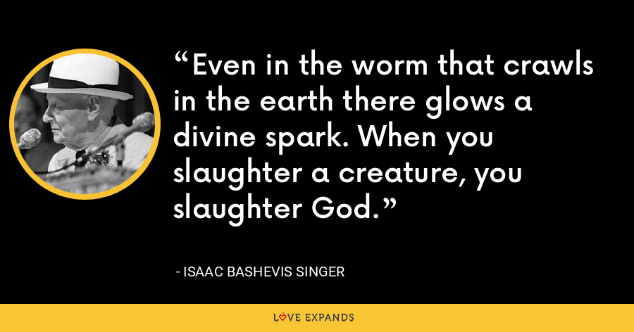 Even in the worm that crawls in the earth there glows a divine spark. When you slaughter a creature, you slaughter God. - Isaac Bashevis Singer