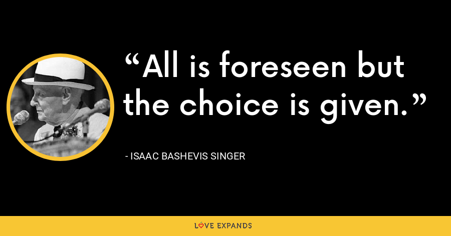 All is foreseen but the choice is given. - Isaac Bashevis Singer